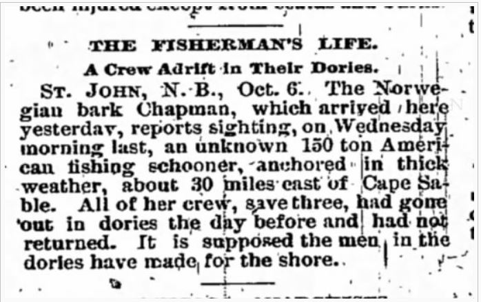 The Fisherman's Life: A Crew Adrift in their Dories. St. John, N.B., Oct. 6. The Norwegian bark Chapman, which arrived here yesterday, reports sighting, on Wednesday morning last, an unknown 150 ton American fishing schooner, anchored in thick weather, about 30 miles east of Cape Sable. All of her crew, save three, had gone out in dories the day before and had not returned. It is supposed the men in the dories have made for the shore.